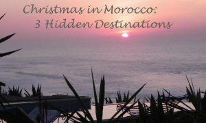 Christmas in Morocco: 3 Hidden Destinations