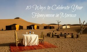 10 Ways to Celebrate Your Honeymoon in Morocco