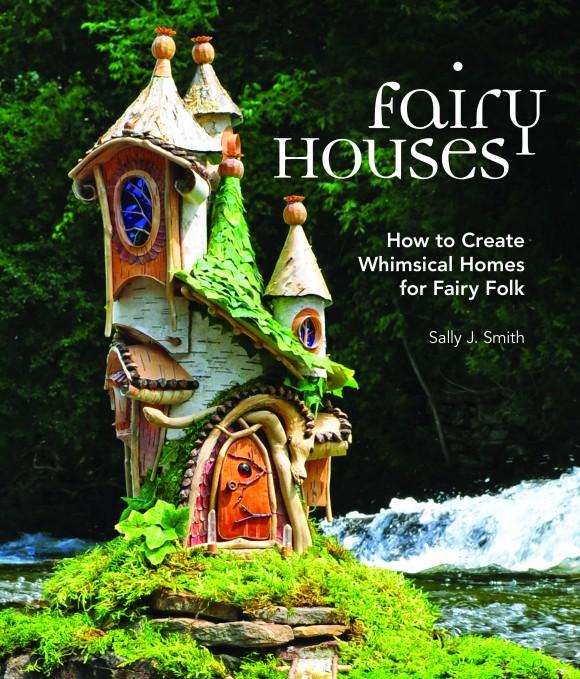 "Cover of ""Fairy Houses: How to Create Whimsical Homes for Fairy Folk."" (Courtesy of Sally J. Smith)"