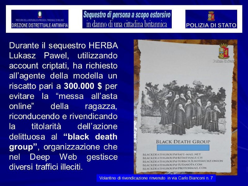 "A flyer for the ""Black Death Group"", which police say was found in a shop used as a pretend photographer's studio in Milan, where a British model was kidnapped, is seen in this August 5, 2017 handout picture provided by the Italian Police in Milan, Italy. The information on left, provided by Italian Police, reads, ""During the kidnapping, Herba, using encrypted accounts, asked the model's agent to pay $300,000 to avoid auctioning her online. Herba pretended to be a member of the 'Black Death Group', an organisation of the deep web."" Herba refers to arrested suspect Lukasz Pawel Herba.  (Polizia Di Stato/Handout via REUTERS)"