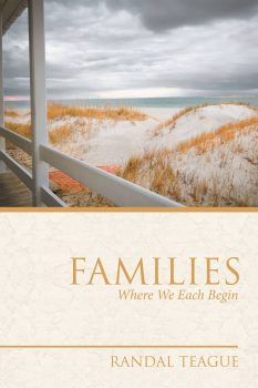 Families Where We Each Begin by Randal Teague