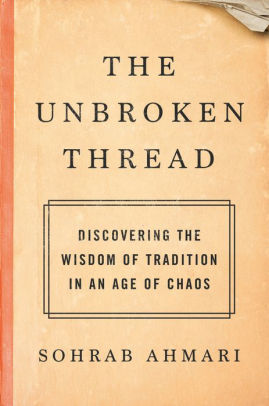"""""""The Unbroken Thread: Discovering the Wisdom of Tradition in an Age of Chaos"""" by Sohrab Ahmari (Convergent Books, 2021)"""