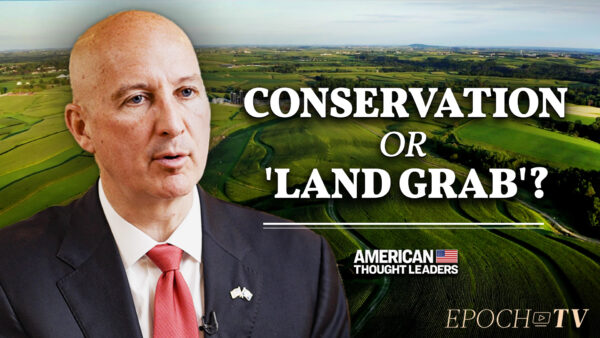 Nebraska Governor Pete Ricketts: Biden Admin's 30 By 30 Conservation Plan Will Devastate Small Farmers