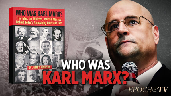 Who Really Was Karl Marx? How Does He Still Exert Influence Over the American Left?