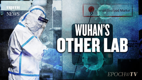 There's Another Lab in Wuhan That's Received Far Less Attention: The CCP's Lab | Truth Over News
