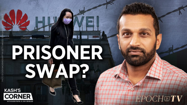 Kash's Corner: A Three Way Deal?—One Huawei CFO, Two Americans, and Two Canadians